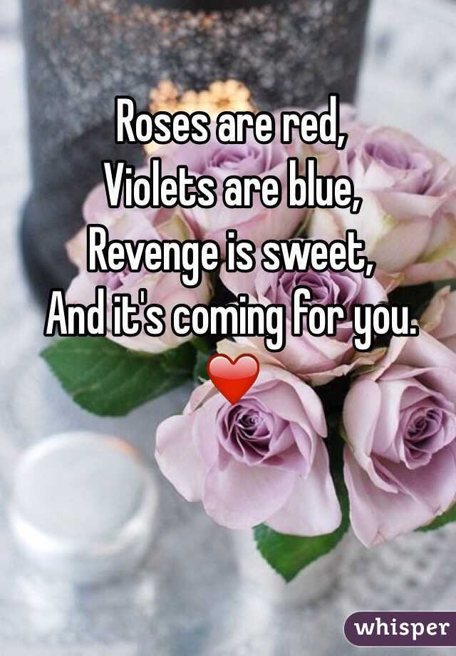 Roses are red, Violets are blue, Revenge is sweet, And it's coming for you.  ❤️