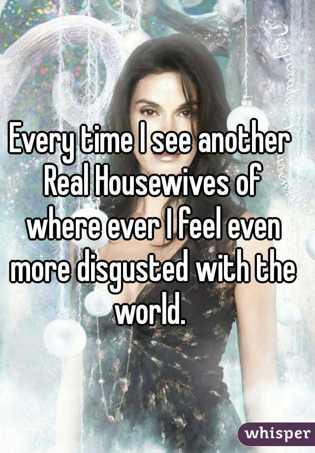 Every time I see another Real Housewives of where ever I feel even more disgusted with the world.