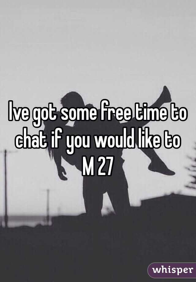 Ive got some free time to chat if you would like to  M 27