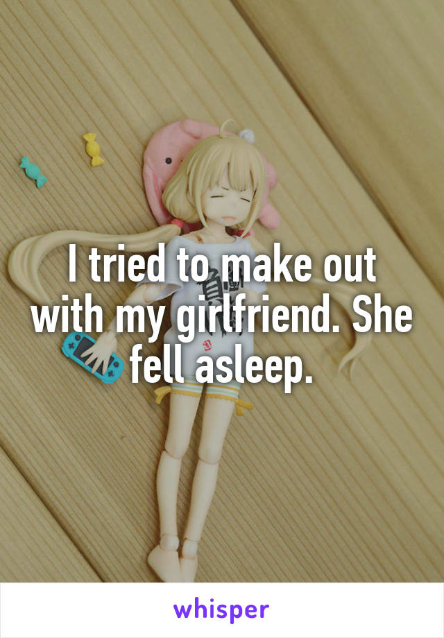 I tried to make out with my girlfriend. She fell asleep.