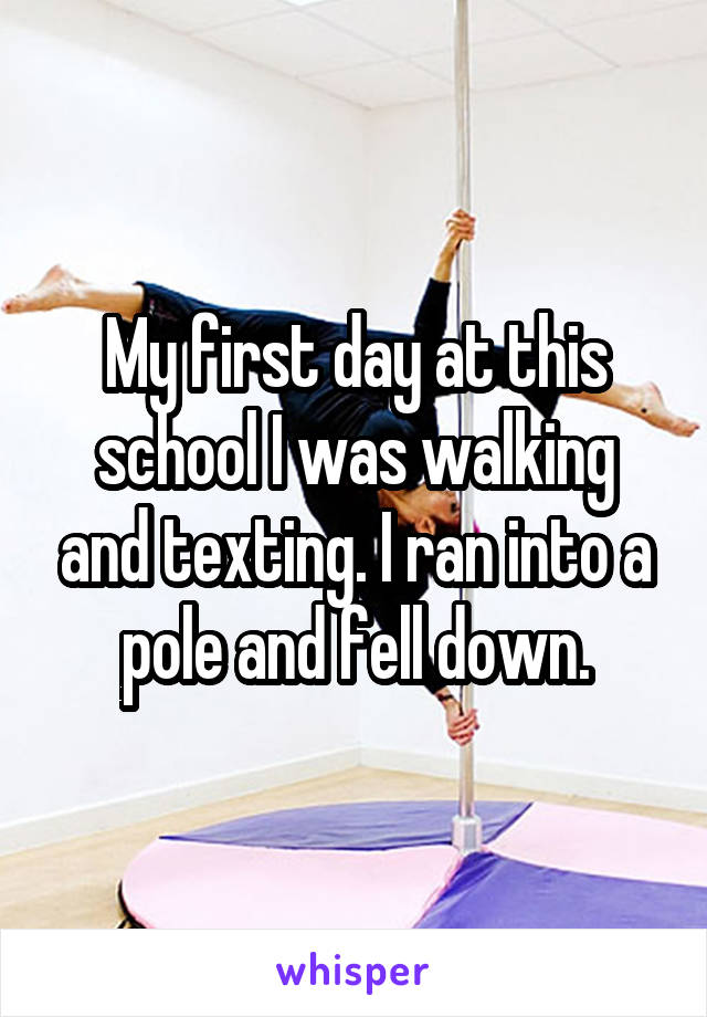 My first day at this school I was walking and texting. I ran into a pole and fell down.