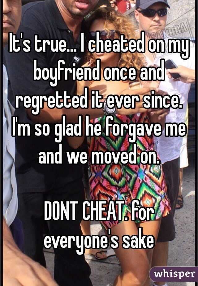 It's true    I cheated on my boyfriend once and regretted it