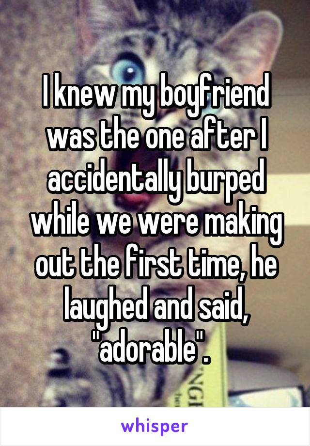 """I knew my boyfriend was the one after I accidentally burped while we were making out the first time, he laughed and said, """"adorable""""."""