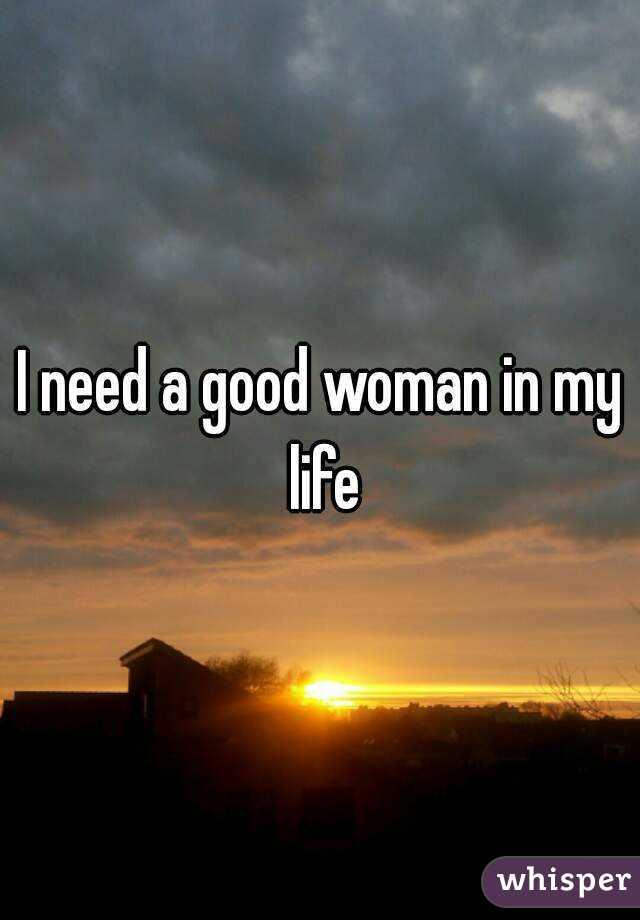 I need a good woman
