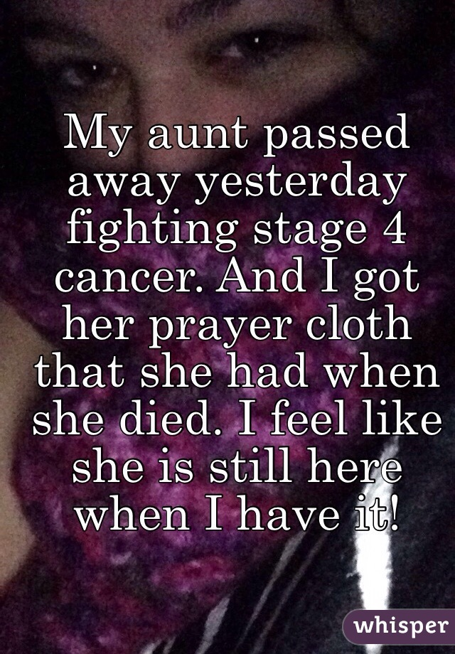 My aunt passed away yesterday fighting stage 4 cancer  And I