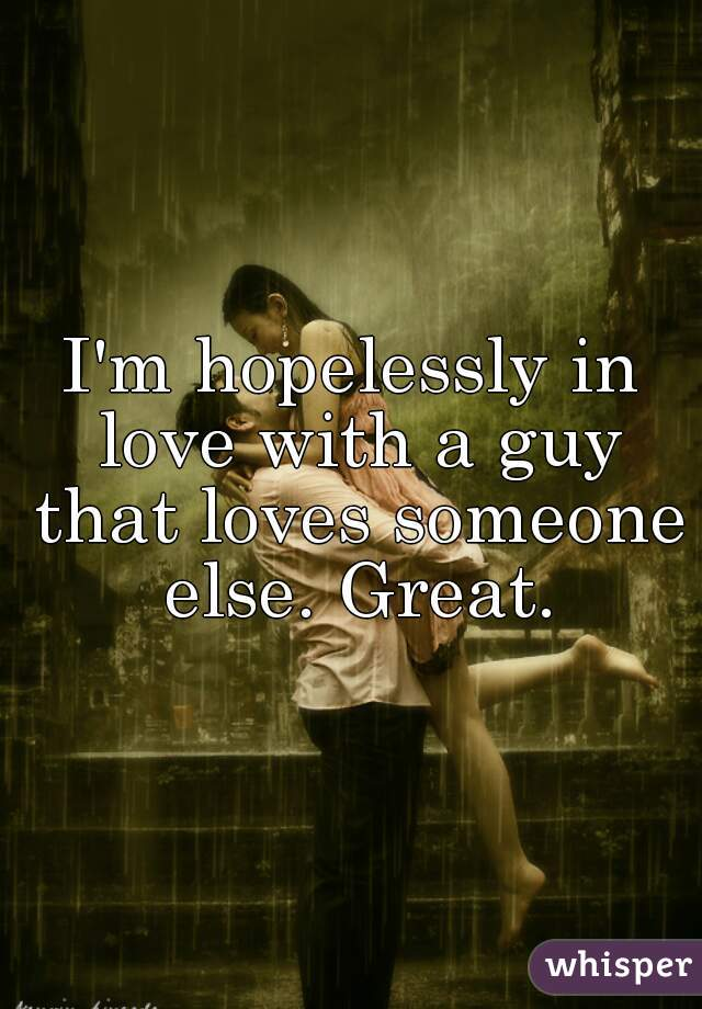 I love a guy who loves someone else