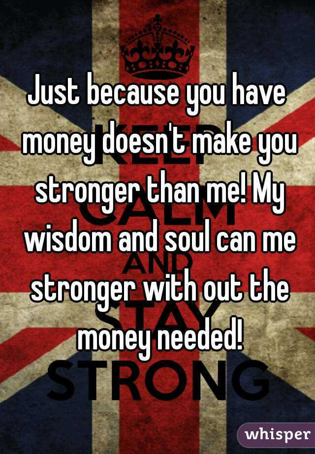 just because you have money doesn t make you stronger than me my