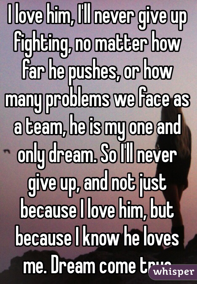 i love him i ll never give up fighting no matter how far he pushes
