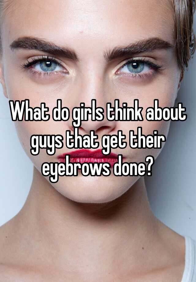 What Do Girls Think About Guys That Get Their Eyebrows Done