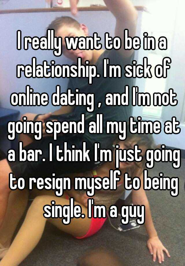 i sick of online dating