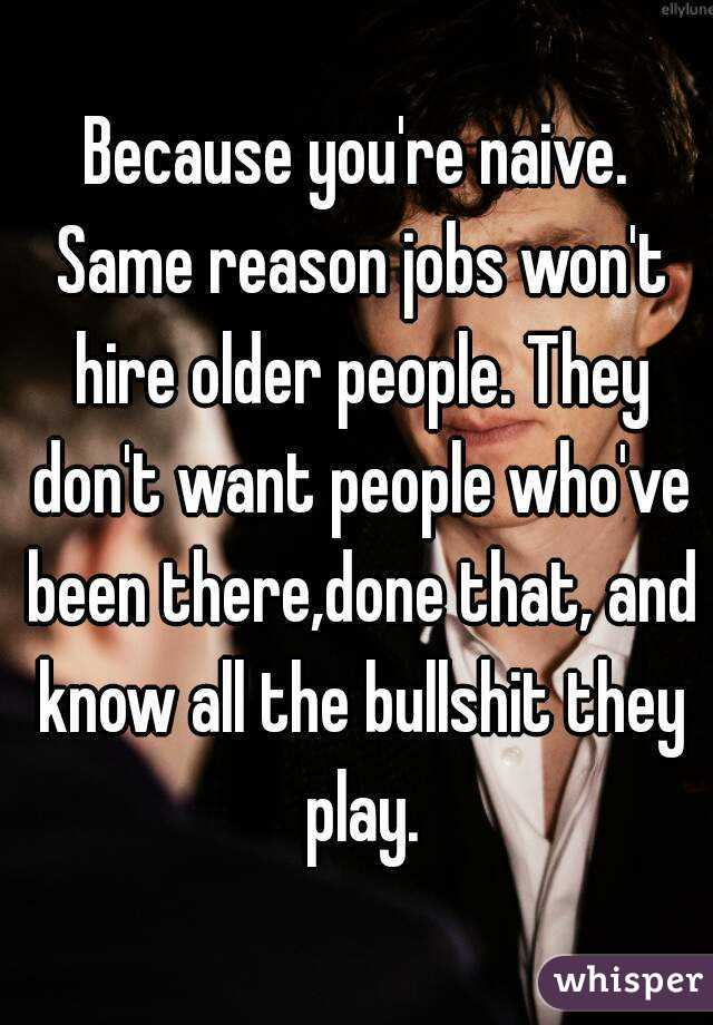 Because You Re Naive Same Reason Jobs Won T Hire Older People They