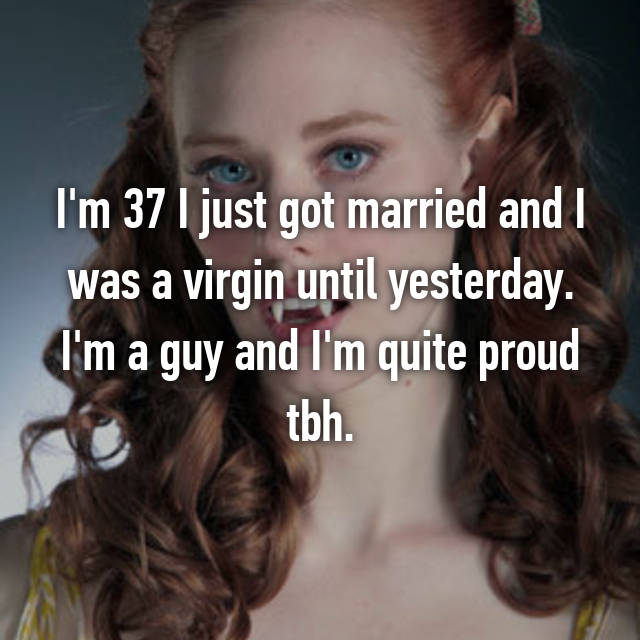 I'm 37 I just got married and I was a virgin until yesterday. I'm a guy and I'm quite proud tbh.