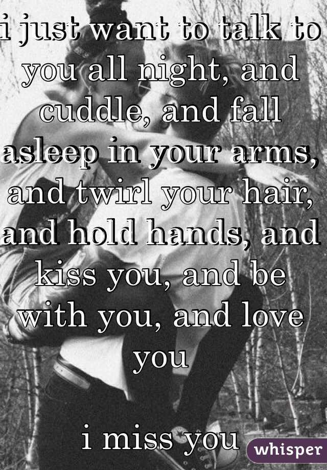 I Just Want To Cuddle Quotes: I Just Want To Talk To You All Night, And Cuddle, And Fall