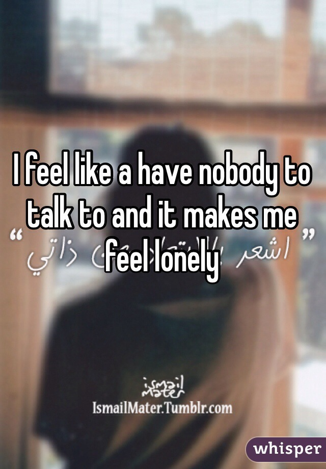 I have nobody to talk to
