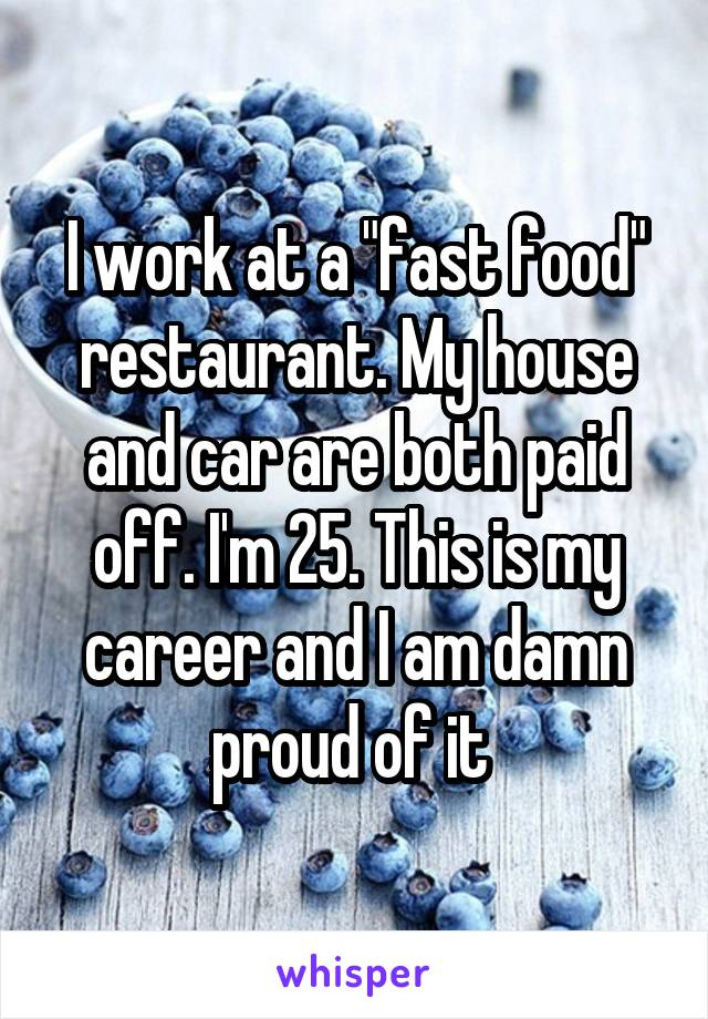 "I work at a ""fast food"" restaurant. My house and car are both paid off. I'm 25. This is my career and I am damn proud of it"