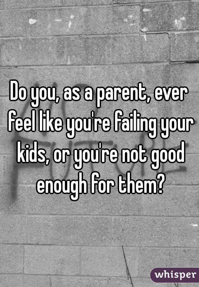 Do you, as a parent, ever feel like you're failing your kids