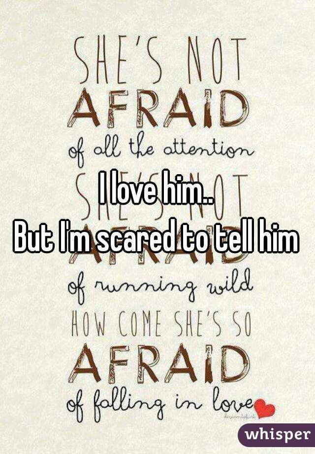 i love him but i m scared to tell him