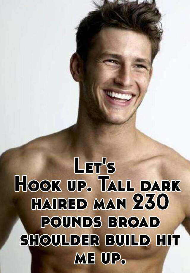 Let's Hook up  Tall dark haired man 230 pounds broad shoulder build
