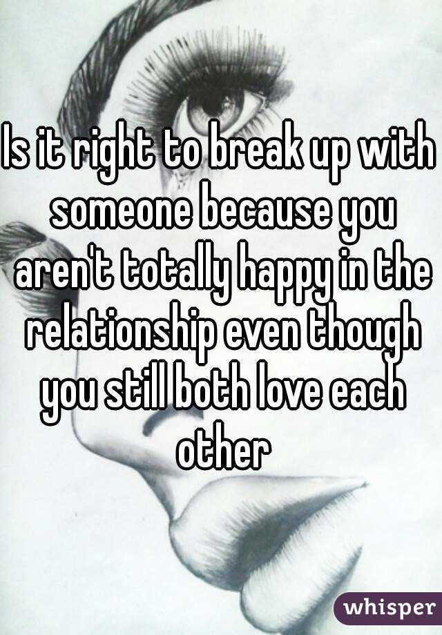 f3bd136e5af Is it right to break up with someone because you aren't totally happy in  the relationship even though you still both love ...
