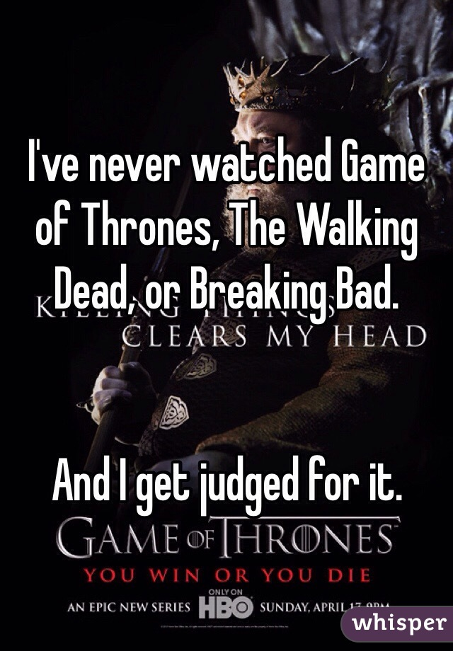 I've never watched Game of Thrones, The Walking Dead, or Breaking Bad.   And I get judged for it.