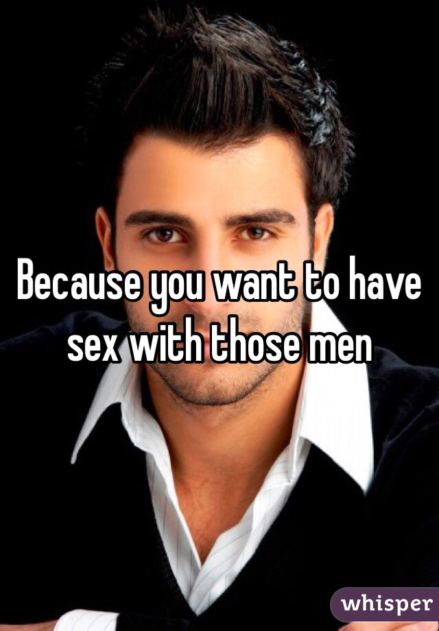 Because you want to have sex with those men