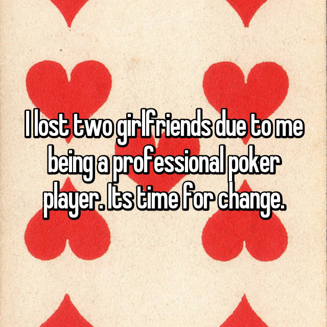 I lost two girlfriends due to me being a professional poker player. Its time for change.