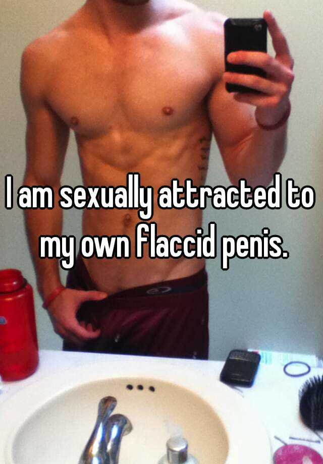 I am sexually attracted to my own flaccid penis.