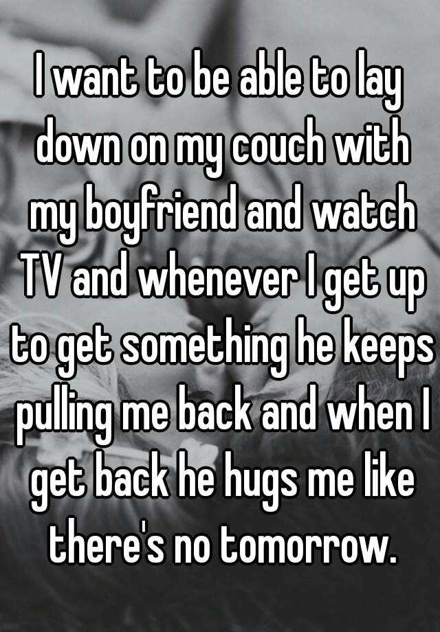 I Want To Be Able To Lay Down On My Couch With My Boyfriend And Watch TV  And Whenever I Get Up To Get Something He Keeps Pulling Me Back And When