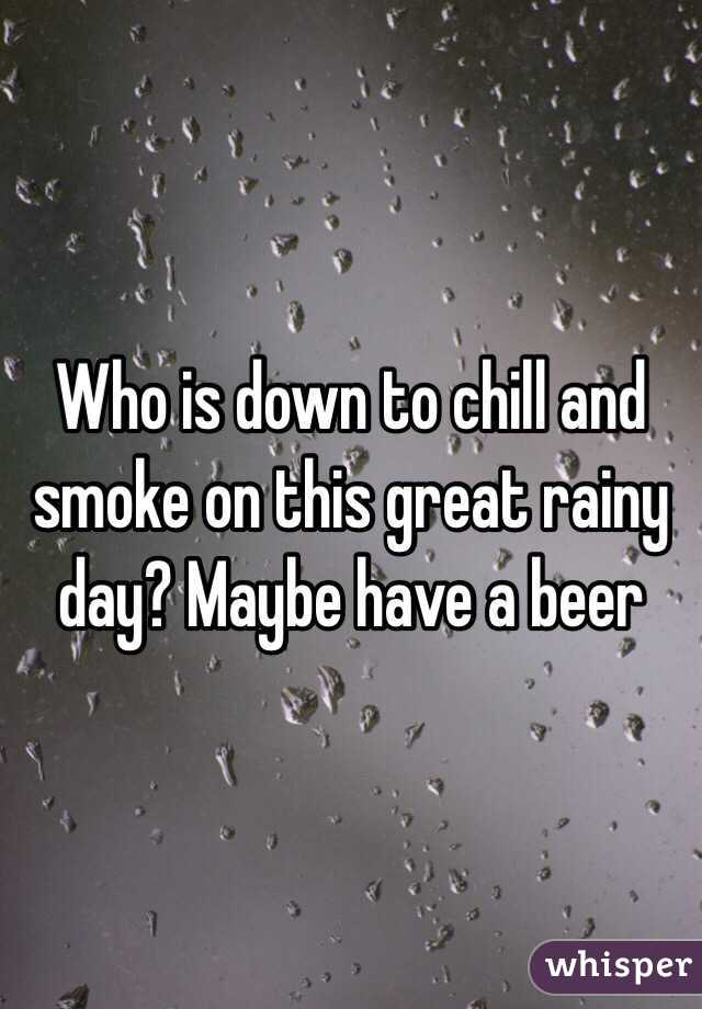 Who is down to chill and smoke on this great rainy day