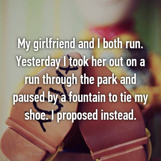 My girlfriend and I both run. Yesterday I took her out on a run through the park and paused by a fountain to tie my shoe. I proposed instead.