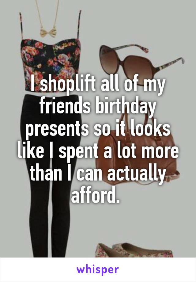 I shoplift all of my friends birthday presents so it looks like I spent a lot more than I can actually afford.