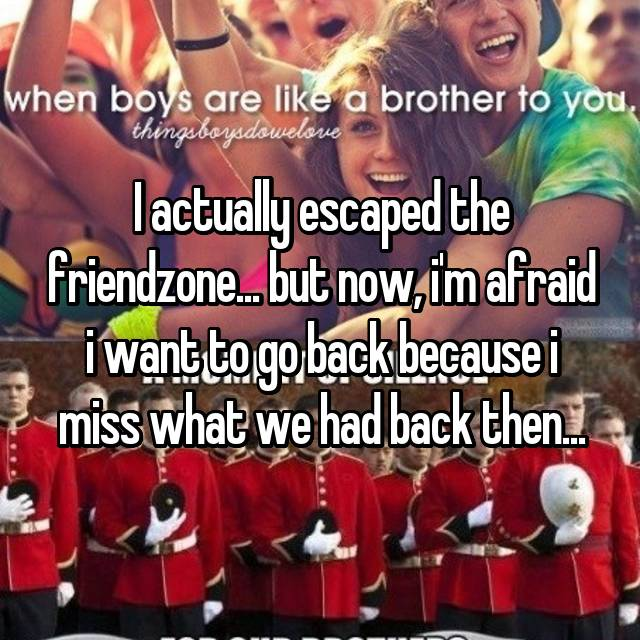 I actually escaped the friendzone... but now, i'm afraid i want to go back because i miss what we had back then...