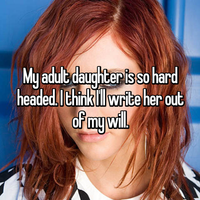 My adult daughter is so hard headed. I think I'll write her out of my will.