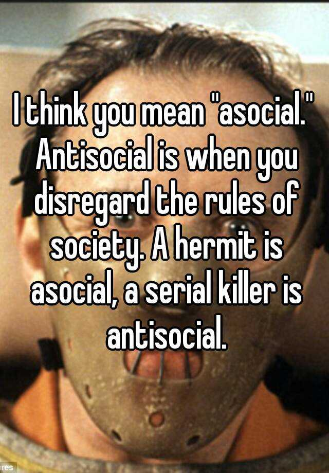 "I Think You Mean ""asocial."" Antisocial Is When You"