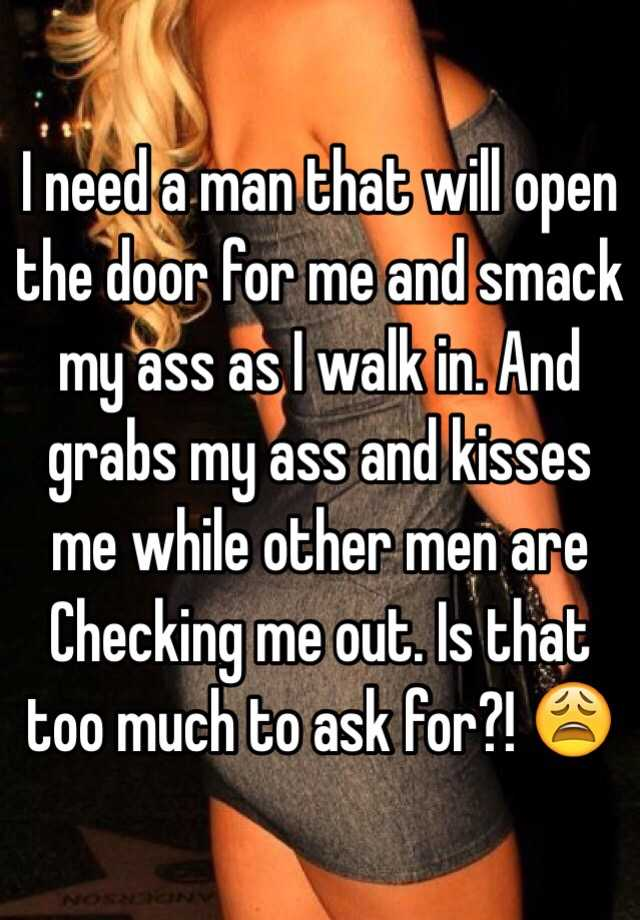 I Need A Man That Will Open The Door For Me And Smack My Ass As I