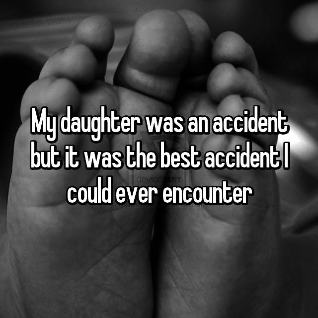 My daughter was an accident but it was the best accident I could ever encounter