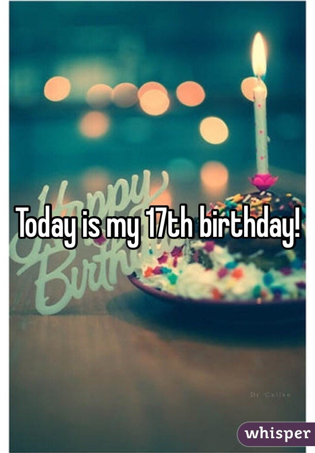 today is my 17th birthday