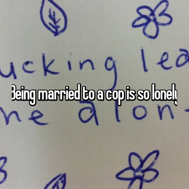 Being married to a cop is so lonely