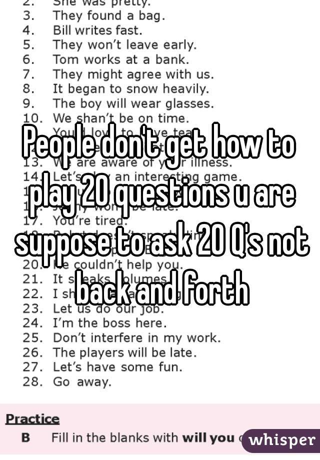People don't get how to play 20 questions u are suppose to ask 20 Q's ...