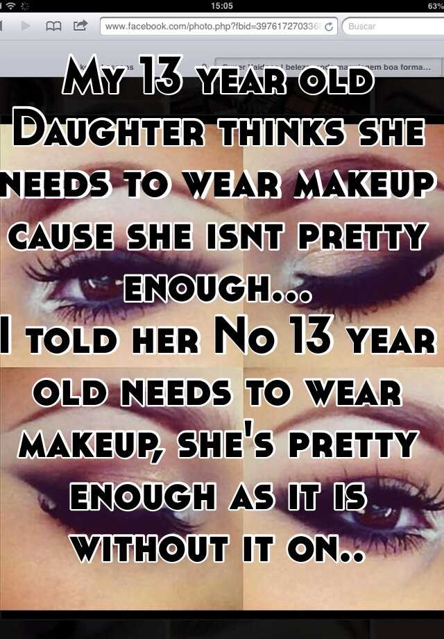 My 13 year old Daughter thinks she needs to wear makeup cause she isnt pretty enough... I told her No 13 year old needs to wear makeup, she's pretty enough ...