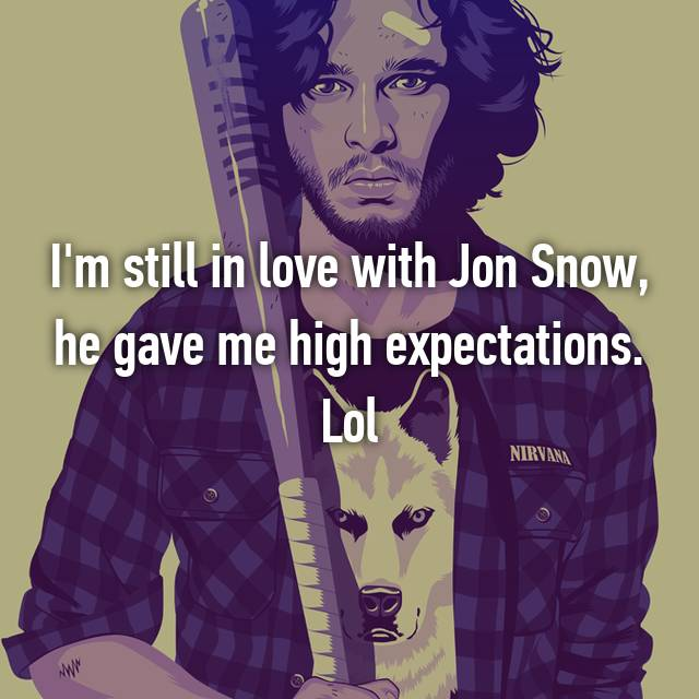 I'm still in love with Jon Snow, he gave me high expectations. Lol