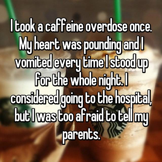 I took a caffeine overdose once. My heart was pounding and I vomited every time I stood up for the whole night. I considered going to the hospital, but I was too afraid to tell my parents.
