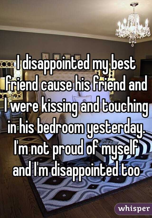 I disappointed my best friend cause his friend and I were