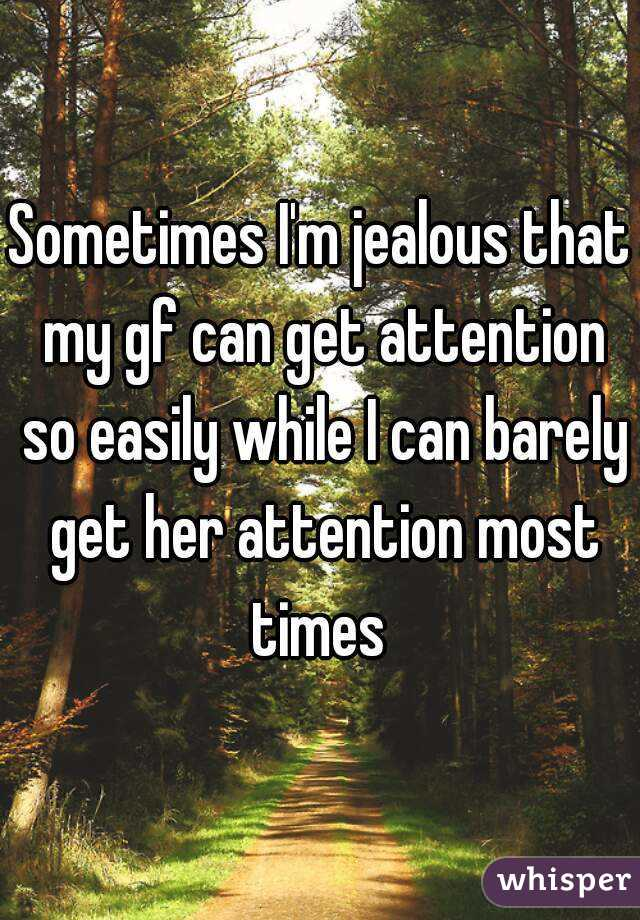 Sometimes I'm jealous that my gf can get attention so easily while I can barely get her attention most times