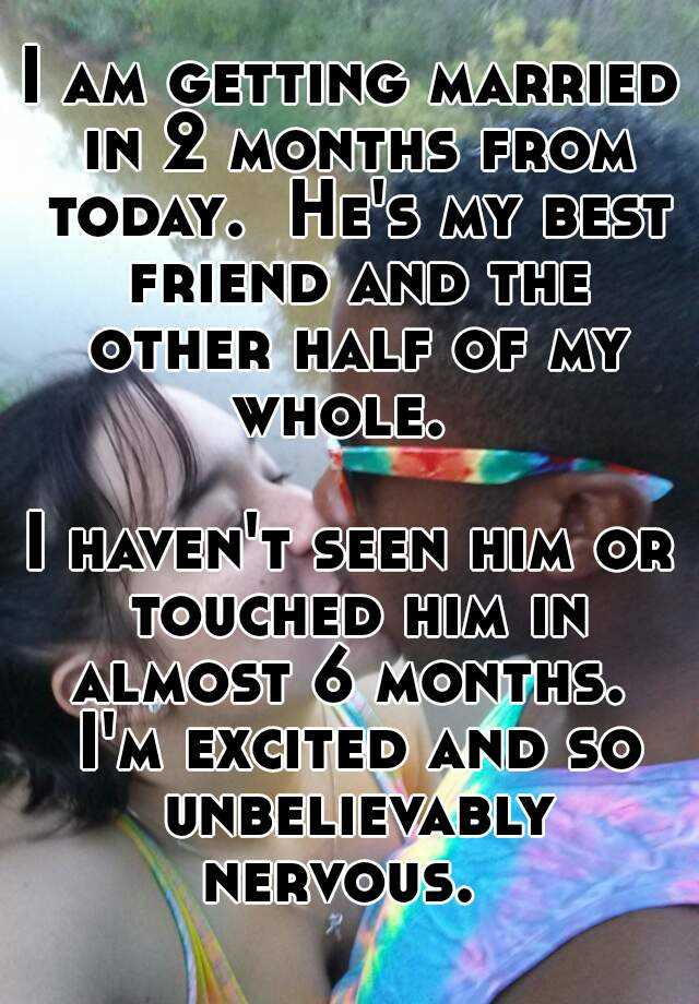 I Am Getting Married In 2 Months From Today He S My Best Friend And The Other Half Of Whole Haven T Seen Him Or Touched Almost 6