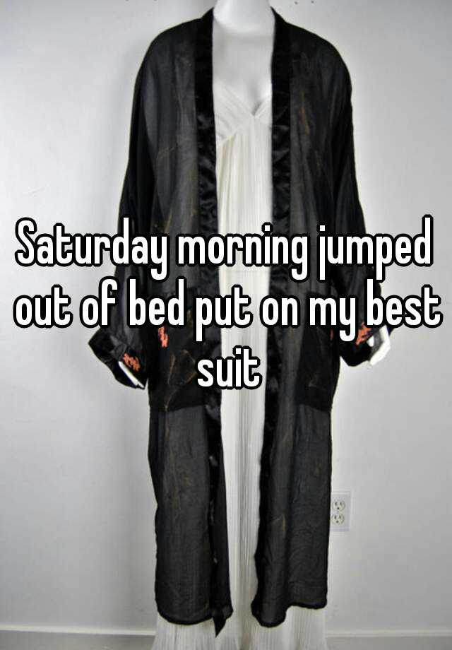 Saturday morning jumped outta bed put on my best suit