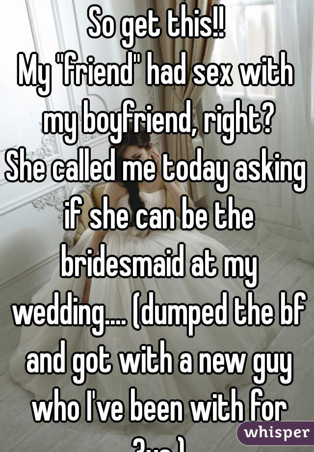 My friend had sex with me