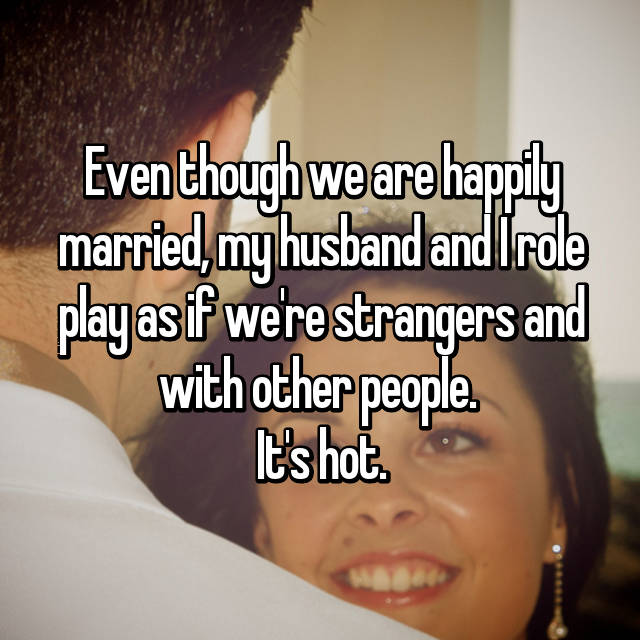 Even though we are happily married, my husband and I role play as if we're strangers and with other people.  It's hot.
