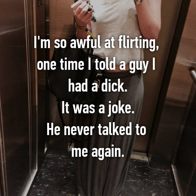I'm so awful at flirting,  one time I told a guy I  had a dick. It was a joke. He never talked to  me again.