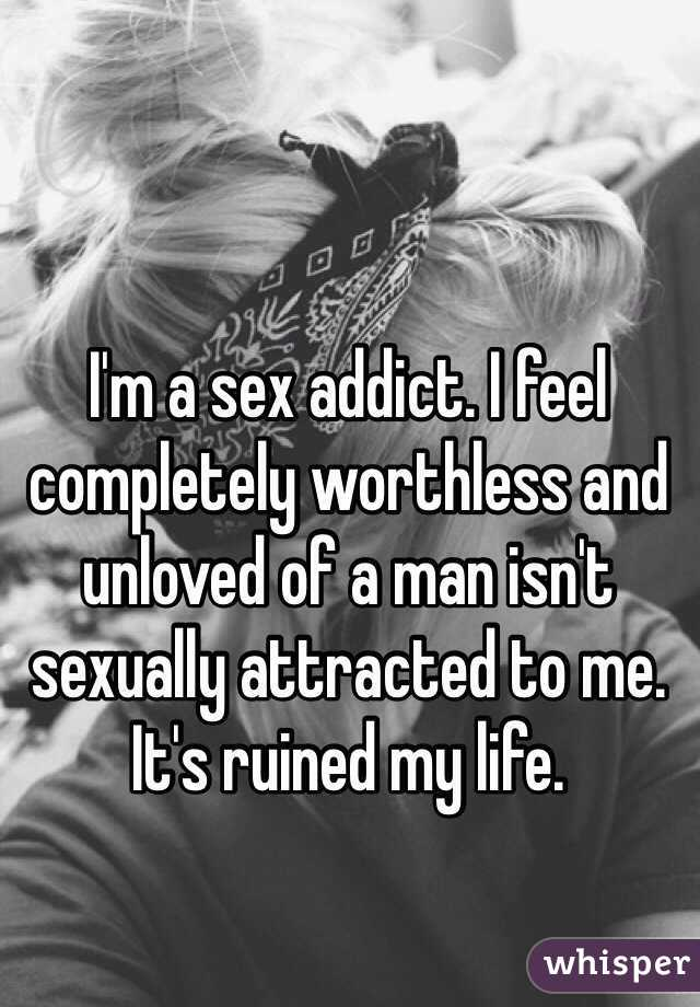 I'm a sex addict. I feel completely worthless and unloved of a man isn't sexually attracted to me. It's ruined my life.